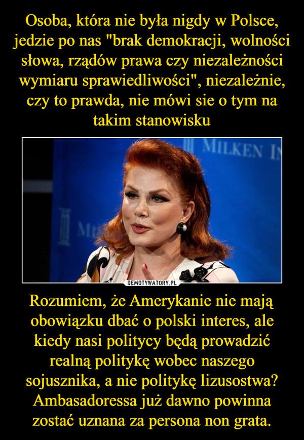 Rozumiem, że Amerykanie nie mają obowiązku dbać o polski interes, ale kiedy nasi politycy będą prowadzić realną politykę wobec naszego sojusznika, a nie politykę lizusostwa? Ambasadoressa już dawno powinna zostać uznana za persona non grata. –