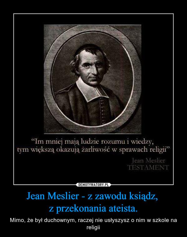 Jean Meslier - z zawodu ksiądz, z przekonania ateista. – Mimo, że był duchownym, raczej nie usłyszysz o nim w szkole na religii