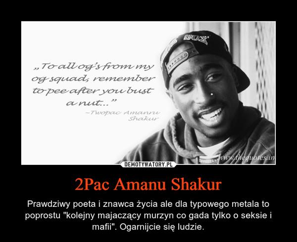 """2Pac Amanu Shakur – Prawdziwy poeta i znawca życia ale dla typowego metala to poprostu """"kolejny majaczący murzyn co gada tylko o seksie i mafii"""". Ogarnijcie się ludzie."""
