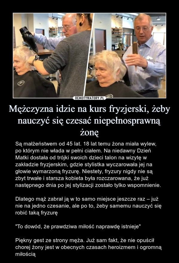 """Mężczyzna idzie na kurs fryzjerski, żeby nauczyć się czesać niepełnosprawną żonę – Są małżeństwem od 45 lat. 18 lat temu żona miała wylew, po którym nie włada w pełni ciałem. Na niedawny Dzień Matki dostała od trójki swoich dzieci talon na wizytę w zakładzie fryzjerskim, gdzie stylistka wyczarowała jej na głowie wymarzoną fryzurę. Niestety, fryzury nigdy nie są zbyt trwałe i starsza kobieta była rozczarowana, że już następnego dnia po jej stylizacji zostało tylko wspomnienie.Dlatego mąż zabrał ją w to samo miejsce jeszcze raz – już nie na jedno czesanie, ale po to, żeby samemu nauczyć się robić taką fryzurę""""To dowód, że prawdziwa miłość naprawdę istnieje""""Piękny gest ze strony męża. Już sam fakt, że nie opuścił chorej żony jest w obecnych czasach heroizmem i ogromną miłością"""