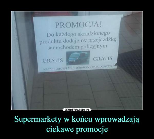 Supermarkety w końcu wprowadzają ciekawe promocje –  PROMOCJA!Do każdego skradzionegoproduktu dodajemy przejażdżkęsamochodem policyjnymGRATISGRATISNASZ SKLEP JEST MONITOROWANY CALODOBowo