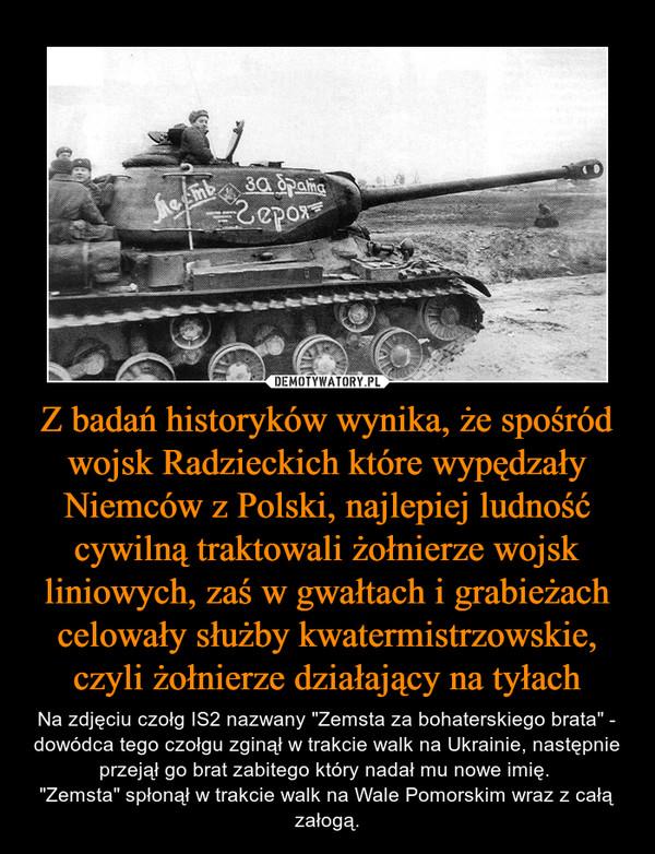 """Z badań historyków wynika, że spośród wojsk Radzieckich które wypędzały Niemców z Polski, najlepiej ludność cywilną traktowali żołnierze wojsk liniowych, zaś w gwałtach i grabieżach celowały służby kwatermistrzowskie, czyli żołnierze działający na tyłach – Na zdjęciu czołg IS2 nazwany """"Zemsta za bohaterskiego brata"""" - dowódca tego czołgu zginął w trakcie walk na Ukrainie, następnie przejął go brat zabitego który nadał mu nowe imię. """"Zemsta"""" spłonął w trakcie walk na Wale Pomorskim wraz z całą załogą."""