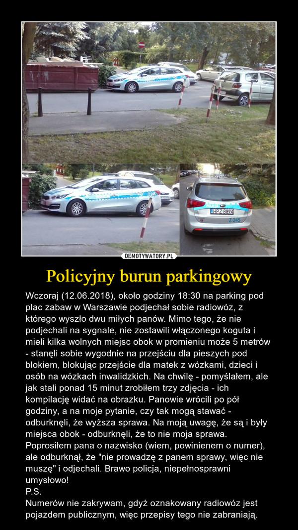 """Policyjny burun parkingowy – Wczoraj (12.06.2018), około godziny 18:30 na parking pod plac zabaw w Warszawie podjechał sobie radiowóz, z którego wyszło dwu miłych panów. Mimo tego, że nie podjechali na sygnale, nie zostawili włączonego koguta i mieli kilka wolnych miejsc obok w promieniu może 5 metrów - stanęli sobie wygodnie na przejściu dla pieszych pod blokiem, blokując przejście dla matek z wózkami, dzieci i osób na wózkach inwalidzkich. Na chwilę - pomyślałem, ale jak stali ponad 15 minut zrobiłem trzy zdjęcia - ich kompilację widać na obrazku. Panowie wrócili po pół godziny, a na moje pytanie, czy tak mogą stawać - odburknęli, że wyższa sprawa. Na moją uwagę, że są i były miejsca obok - odburknęli, że to nie moja sprawa. Poprosiłem pana o nazwisko (wiem, powinienem o numer), ale odburknął, że """"nie prowadzę z panem sprawy, więc nie muszę"""" i odjechali. Brawo policja, niepełnosprawni umysłowo!P.S.Numerów nie zakrywam, gdyż oznakowany radiowóz jest pojazdem publicznym, więc przepisy tego nie zabraniają."""