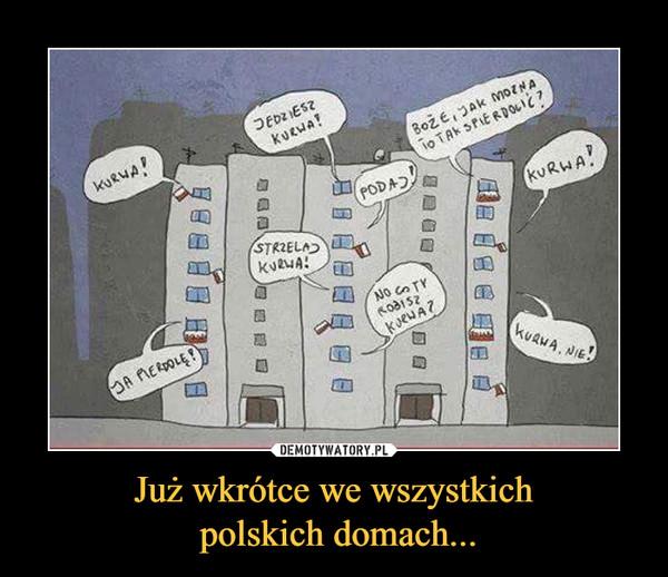 Już wkrótce we wszystkich polskich domach... –
