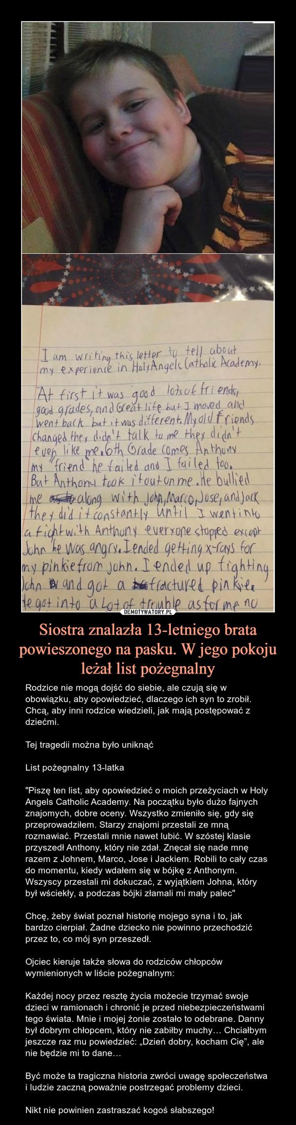 """Siostra znalazła 13-letniego brata powieszonego na pasku. W jego pokoju leżał list pożegnalny – Rodzice nie mogą dojść do siebie, ale czują się w obowiązku, aby opowiedzieć, dlaczego ich syn to zrobił. Chcą, aby inni rodzice wiedzieli, jak mają postępować z dziećmi.Tej tragedii można było uniknąćList pożegnalny 13-latka""""Piszę ten list, aby opowiedzieć o moich przeżyciach w Holy Angels Catholic Academy. Na początku było dużo fajnych znajomych, dobre oceny. Wszystko zmieniło się, gdy się przeprowadziłem. Starzy znajomi przestali ze mną rozmawiać. Przestali mnie nawet lubić. W szóstej klasie przyszedł Anthony, który nie zdał. Znęcał się nade mnę razem z Johnem, Marco, Jose i Jackiem. Robili to cały czas do momentu, kiedy wdałem się w bójkę z Anthonym. Wszyscy przestali mi dokuczać, z wyjątkiem Johna, który był wściekły, a podczas bójki złamali mi mały palec""""Chcę, żeby świat poznał historię mojego syna i to, jak bardzo cierpiał. Żadne dziecko nie powinno przechodzić przez to, co mój syn przeszedł.Ojciec kieruje także słowa do rodziców chłopców wymienionych w liście pożegnalnym:Każdej nocy przez resztę życia możecie trzymać swoje dzieci w ramionach i chronić je przed niebezpieczeństwami tego świata. Mnie i mojej żonie zostało to odebrane. Danny był dobrym chłopcem, który nie zabiłby muchy… Chciałbym jeszcze raz mu powiedzieć: """"Dzień dobry, kocham Cię"""", ale nie będzie mi to dane…Być może ta tragiczna historia zwróci uwagę społeczeństwa i ludzie zaczną poważnie postrzegać problemy dzieci.Nikt nie powinien zastraszać kogoś słabszego!"""