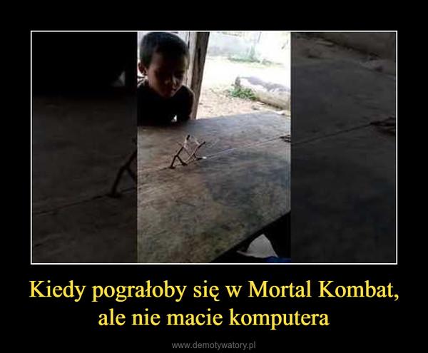 Kiedy pograłoby się w Mortal Kombat, ale nie macie komputera –