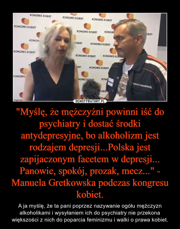 """""""Myślę, że mężczyźni powinni iść do psychiatry i dostać środki antydepresyjne, bo alkoholizm jest rodzajem depresji...Polska jest zapijaczonym facetem w depresji... Panowie, spokój, prozak, mecz..."""" - Manuela Gretkowska podczas kongresu kobiet. – A ja myślę, że ta pani poprzez nazywanie ogółu mężczyzn alkoholikami i wysyłaniem ich do psychiatry nie przekona większości z nich do poparcia feminizmu i walki o prawa kobiet."""