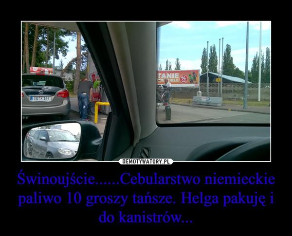 Świnoujście......Cebularstwo niemieckie paliwo 10 groszy tańsze. Helga pakuję i do kanistrów... –