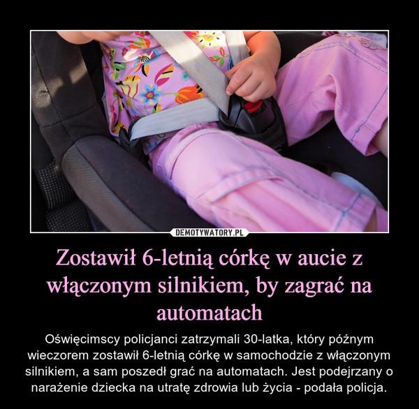 Zostawił 6-letnią córkę w aucie z włączonym silnikiem, by zagrać na automatach – Oświęcimscy policjanci zatrzymali 30-latka, który późnym wieczorem zostawił 6-letnią córkę w samochodzie z włączonym silnikiem, a sam poszedł grać na automatach. Jest podejrzany o narażenie dziecka na utratę zdrowia lub życia - podała policja.