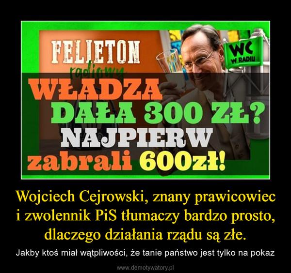 Wojciech Cejrowski, znany prawicowiec i zwolennik PiS tłumaczy bardzo prosto, dlaczego działania rządu są złe. – Jakby ktoś miał wątpliwości, że tanie państwo jest tylko na pokaz