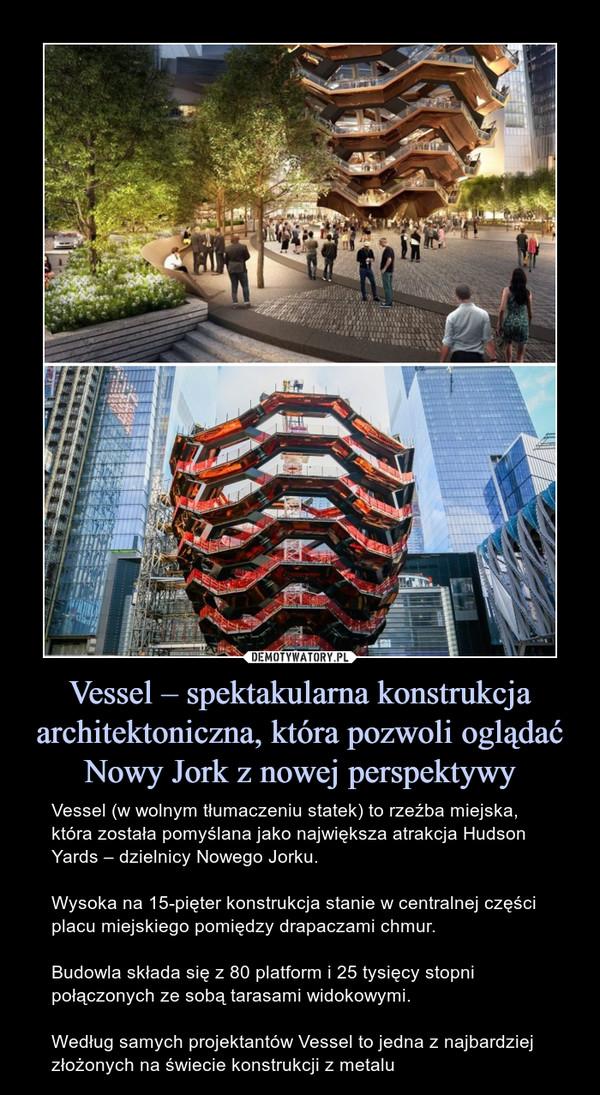 Vessel – spektakularna konstrukcja architektoniczna, która pozwoli oglądać Nowy Jork z nowej perspektywy – Vessel (w wolnym tłumaczeniu statek) to rzeźba miejska, która została pomyślana jako największa atrakcja Hudson Yards – dzielnicy Nowego Jorku. Wysoka na 15-pięter konstrukcja stanie w centralnej części placu miejskiego pomiędzy drapaczami chmur.Budowla składa się z 80 platform i 25 tysięcy stopni połączonych ze sobą tarasami widokowymi.Według samych projektantów Vessel to jedna z najbardziej złożonych na świecie konstrukcji z metalu