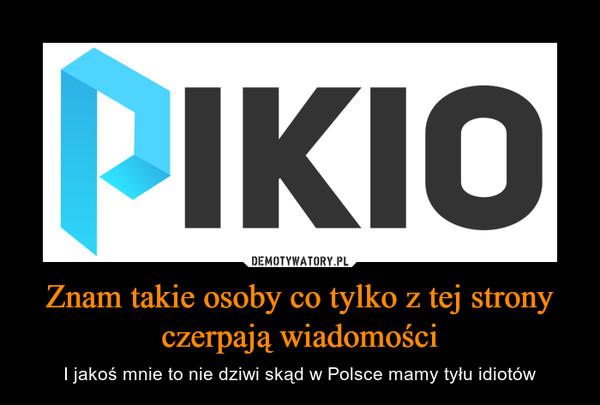 Znam takie osoby co tylko z tej strony czerpają wiadomości – I jakoś mnie to nie dziwi skąd w Polsce mamy tyłu idiotów