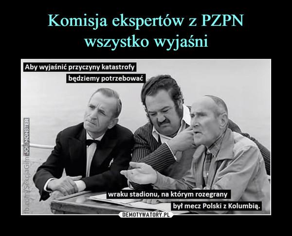 –  Aby wyjaśnić przyczyny katastrofy będziemy potrzebować wraku stadionu, na którym rozegrany był mecz Polski z Kolumbią