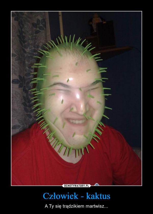Człowiek - kaktus – A Ty się trądzikiem martwisz...