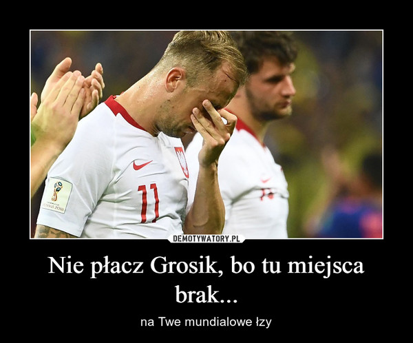 Nie płacz Grosik, bo tu miejsca brak... – na Twe mundialowe łzy