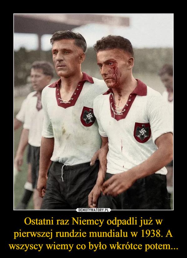 Ostatni raz Niemcy odpadli już w pierwszej rundzie mundialu w 1938. A wszyscy wiemy co było wkrótce potem... –