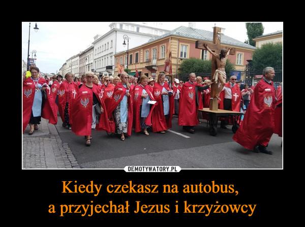 Kiedy czekasz na autobus, a przyjechał Jezus i krzyżowcy –