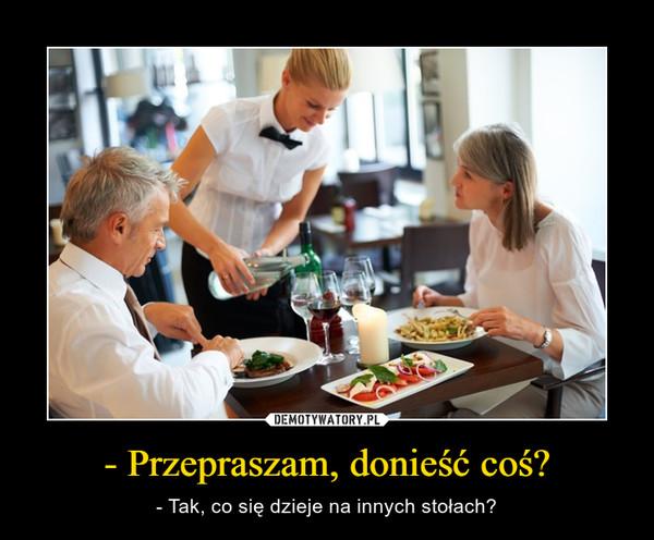 - Przepraszam, donieść coś? – - Tak, co się dzieje na innych stołach?