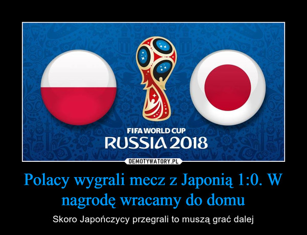 Polacy wygrali mecz z Japonią 1:0. W nagrodę wracamy do domu – Skoro Japończycy przegrali to muszą grać dalej