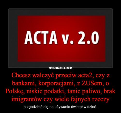 Chcesz walczyć przeciw acta2, czy z bankami, korporacjami, z ZUSem, o Polskę, niskie podatki, tanie paliwo, brak imigrantów czy wiele fajnych rzeczy