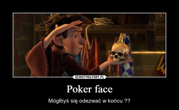 Poker face – Mógłbyś się odezwać w końcu ??