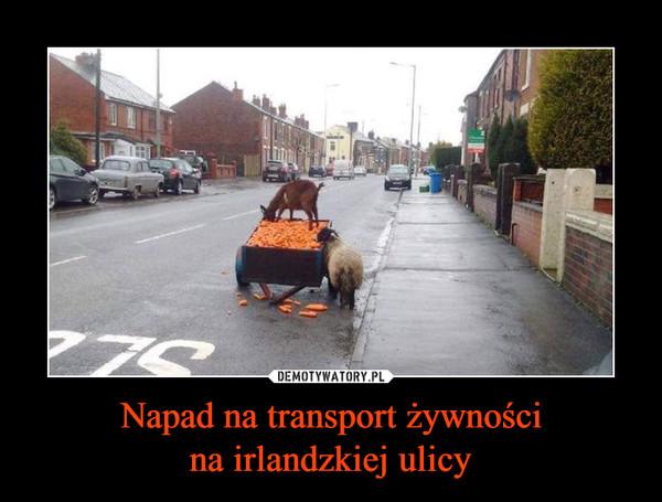 Napad na transport żywnościna irlandzkiej ulicy –