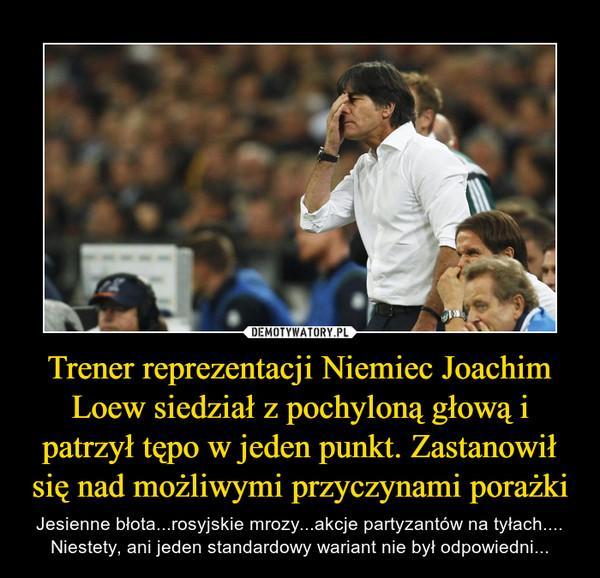 Trener reprezentacji Niemiec Joachim Loew siedział z pochyloną głową i patrzył tępo w jeden punkt. Zastanowił się nad możliwymi przyczynami porażki – Jesienne błota...rosyjskie mrozy...akcje partyzantów na tyłach.... Niestety, ani jeden standardowy wariant nie był odpowiedni...