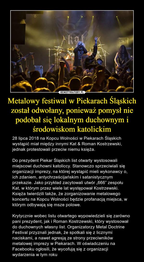 """Metalowy festiwal w Piekarach Śląskich został odwołany, ponieważ pomysł nie podobał się lokalnym duchownym i środowiskom katolickim – 28 lipca 2018 na Kopcu Wolności w Piekarach Śląskich wystąpić miał między innymi Kat & Roman Kostrzewski, jednak protestowali przeciw niemu księża.Do prezydent Piekar Śląskich list otwarty wystosowali miejscowi duchowni katoliccy. Stanowczo sprzeciwiali się organizacji imprezy, na której wystąpić mieli wykonawcy o, ich zdaniem, antychrześcijańskim i satanistycznym przekazie. Jako przykład zacytowali utwór """"666"""" zespołu Kat, w którym przez wiele lat występował Kostrzewski. Księża twierdzili także, że zorganizowanie metalowego koncertu na Kopcu Wolności będzie profanacją miejsca, w którym odbywają się msze polowe.Krytycznie wobec listu otwartego wypowiedzieli się zarówno pani prezydent, jak i Roman Kostrzewski, który wystosował do duchownych własny list. Organizatorzy Metal Doctrine Festival przyznali jednak, że spotkali się z licznymi naciskami, a nawet agresją ze strony przeciwników metalowej imprezy w Piekarach. W oświadczeniu na Facebooku ogłosili, że wycofują się z organizacji wydarzenia w tym roku"""