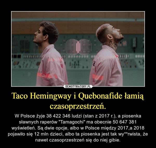 """Taco Hemingway i Quebonafide łamią czasoprzestrzeń. – W Polsce żyje 38 422 346 ludzi (stan z 2017 r.), a piosenka sławnych raperów """"Tamagochi"""" ma obecnie 50 647 381 wyświetleń. Są dwie opcje, albo w Polsce między 2017,a 2018 pojawiło się 12 mln dzieci, albo ta piosenka jest tak wy**rwista, że nawet czasoprzestrzeń się do niej gibie."""