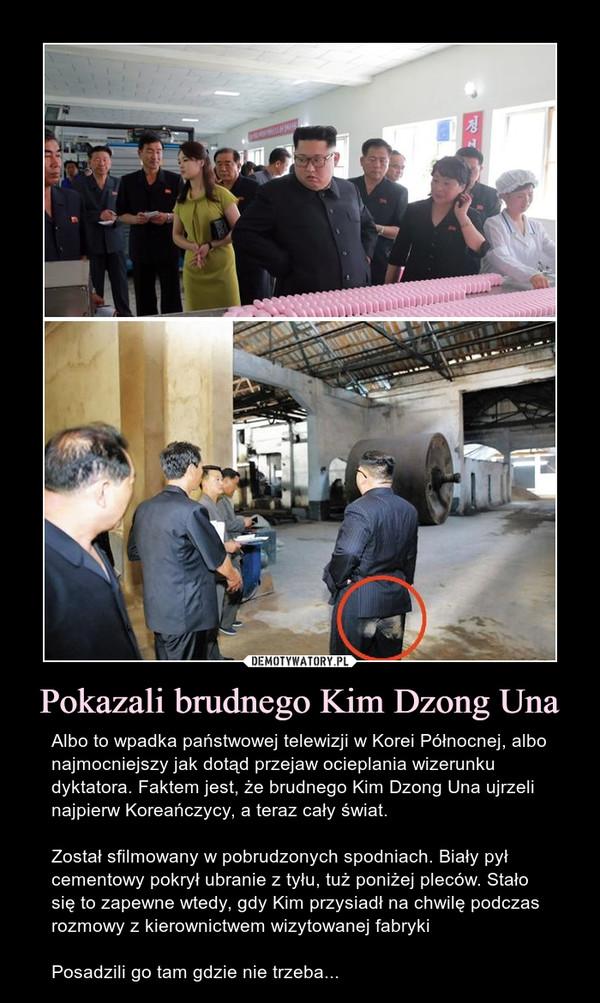 Pokazali brudnego Kim Dzong Una – Albo to wpadka państwowej telewizji w Korei Północnej, albo najmocniejszy jak dotąd przejaw ocieplania wizerunku dyktatora. Faktem jest, że brudnego Kim Dzong Una ujrzeli najpierw Koreańczycy, a teraz cały świat.Został sfilmowany w pobrudzonych spodniach. Biały pył cementowy pokrył ubranie z tyłu, tuż poniżej pleców. Stało się to zapewne wtedy, gdy Kim przysiadł na chwilę podczas rozmowy z kierownictwem wizytowanej fabrykiPosadzili go tam gdzie nie trzeba...