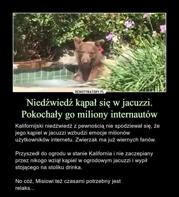Niedźwiedź kąpał się w jacuzzi. Pokochały go miliony internautów – Kalifornijski niedźwiedź z pewnością nie spodziewał się, że jego kąpiel w jacuzzi wzbudzi emocje milionów użytkowników internetu. Zwierzak ma już wiernych fanów.Przyszedł do ogrodu w stanie Kalifornia i nie zaczepiany przez nikogo wziął kąpiel w ogrodowym jacuzzi i wypił stojącego na stoliku drinka.No cóż, Misiowi też czasami potrzebny jest relaks...