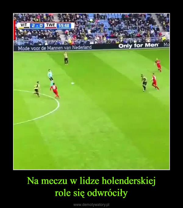 Na meczu w lidze holenderskiejrole się odwróciły –