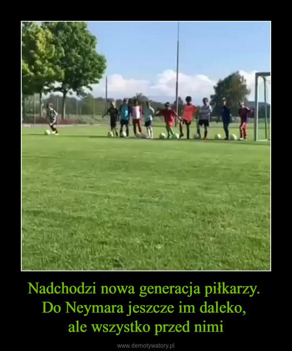 Nadchodzi nowa generacja piłkarzy. Do Neymara jeszcze im daleko, ale wszystko przed nimi –