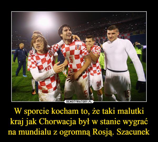 W sporcie kocham to, że taki malutki kraj jak Chorwacja był w stanie wygrać na mundialu z ogromną Rosją. Szacunek –