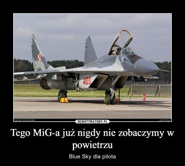 Tego MiG-a już nigdy nie zobaczymy w powietrzu – Blue Sky dla pilota