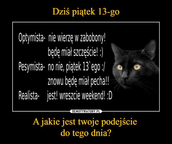 A jakie jest twoje podejście do tego dnia? –  Optymista- nie wierzę w zabobony' będę miał szczęście' :) Pesyrista- no nie, piątek 13\ ego i t. znowu będę miał pecha!! Realista- jest' wreszcie weekend