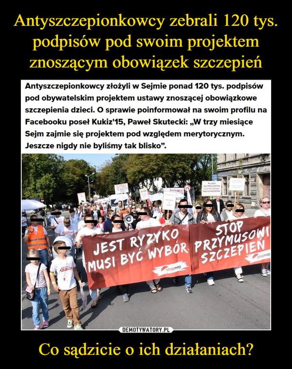 """Co sądzicie o ich działaniach? –  Antyszczepionkowcy złożyli w Sejmie ponad 120 tys. podpisów pod obywatelskim projektem ustawy znoszącej obowiązkowe szczepienia dzieci. O sprawie poinformował na swoim profilu na Facebooku poseł Kukiz'15, Paweł Skutecki: """"W trzy miesiące Sejm zajmie się projektem pod względem merytorycznym. Jeszcze nigdy nie byliśmy tak blisko""""."""