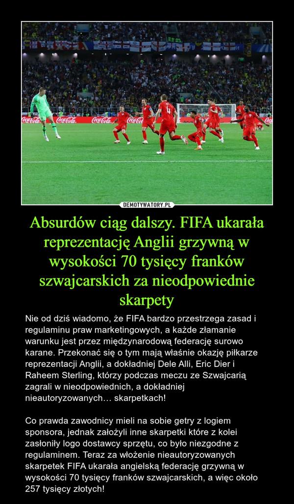 Absurdów ciąg dalszy. FIFA ukarała reprezentację Anglii grzywną w wysokości 70 tysięcy franków szwajcarskich za nieodpowiednie skarpety – Nie od dziś wiadomo, że FIFA bardzo przestrzega zasad i regulaminu praw marketingowych, a każde złamanie warunku jest przez międzynarodową federację surowo karane. Przekonać się o tym mają właśnie okazję piłkarze reprezentacji Anglii, a dokładniej Dele Alli, Eric Dier i Raheem Sterling, którzy podczas meczu ze Szwajcarią zagrali w nieodpowiednich, a dokładniej nieautoryzowanych… skarpetkach! Co prawda zawodnicy mieli na sobie getry z logiem sponsora, jednak założyli inne skarpetki które z kolei zasłoniły logo dostawcy sprzętu, co było niezgodne z regulaminem. Teraz za włożenie nieautoryzowanych skarpetek FIFA ukarała angielską federację grzywną w wysokości 70 tysięcy franków szwajcarskich, a więc około 257 tysięcy złotych!