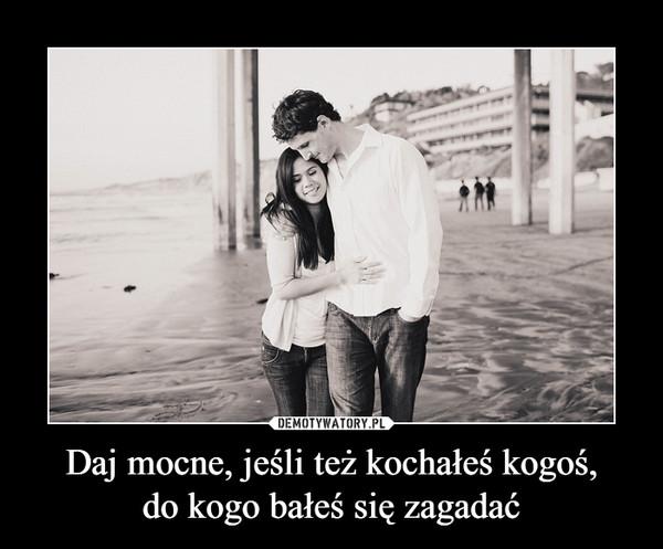 Daj mocne, jeśli też kochałeś kogoś,do kogo bałeś się zagadać –