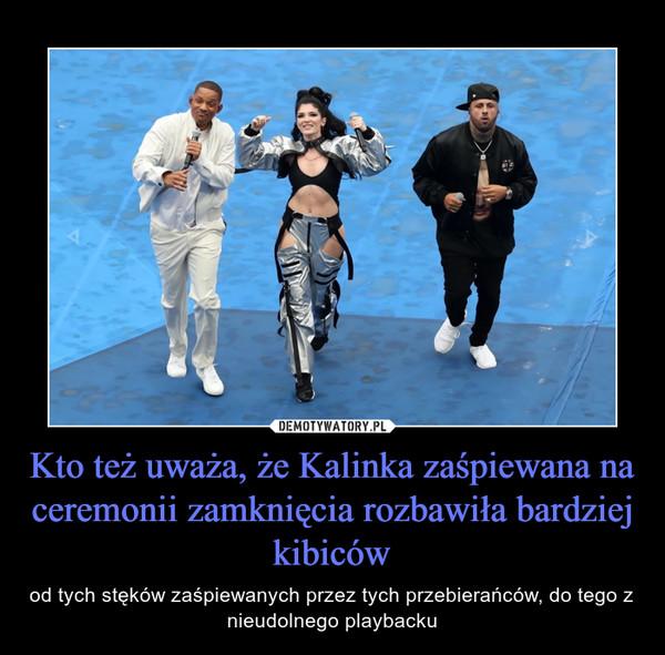 Kto też uważa, że Kalinka zaśpiewana na ceremonii zamknięcia rozbawiła bardziej kibiców – od tych stęków zaśpiewanych przez tych przebierańców, do tego z nieudolnego playbacku