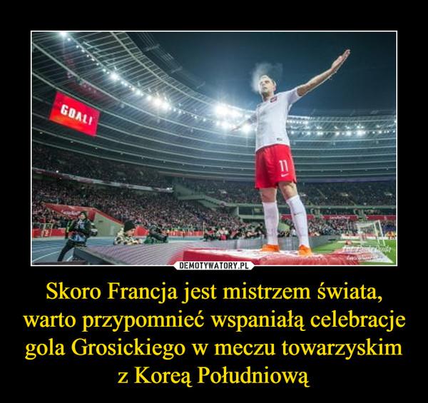 Skoro Francja jest mistrzem świata, warto przypomnieć wspaniałą celebracje gola Grosickiego w meczu towarzyskim z Koreą Południową –