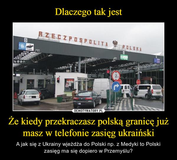 Że kiedy przekraczasz polską granicę już masz w telefonie zasięg ukraiński – A jak się z Ukrainy wjeżdża do Polski np. z Medyki to Polski zasięg ma się dopiero w Przemyślu?