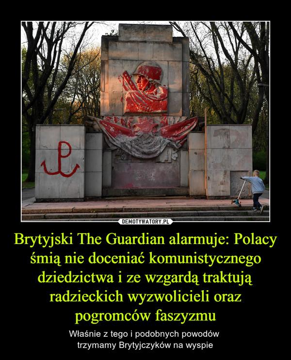Brytyjski The Guardian alarmuje: Polacy śmią nie doceniać komunistycznego dziedzictwa i ze wzgardą traktują radzieckich wyzwolicieli oraz pogromców faszyzmu – Właśnie z tego i podobnych powodów trzymamy Brytyjczyków na wyspie