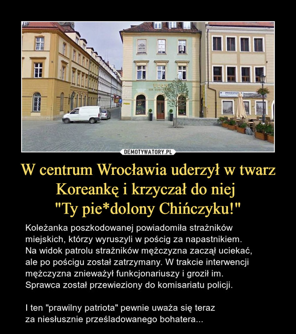 """W centrum Wrocławia uderzył w twarz Koreankę i krzyczał do niej """"Ty pie*dolony Chińczyku!"""" – Koleżanka poszkodowanej powiadomiła strażników miejskich, którzy wyruszyli w pościg za napastnikiem. Na widok patrolu strażników mężczyzna zaczął uciekać, ale po pościgu został zatrzymany. W trakcie interwencji mężczyzna znieważył funkcjonariuszy i groził im. Sprawca został przewieziony do komisariatu policji.I ten """"prawilny patriota"""" pewnie uważa się teraz za niesłusznie prześladowanego bohatera..."""