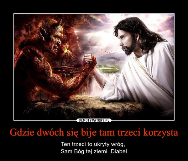 Gdzie dwóch się bije tam trzeci korzysta – Ten trzeci to ukryty wróg, Sam Bóg tej ziemi  Diabeł
