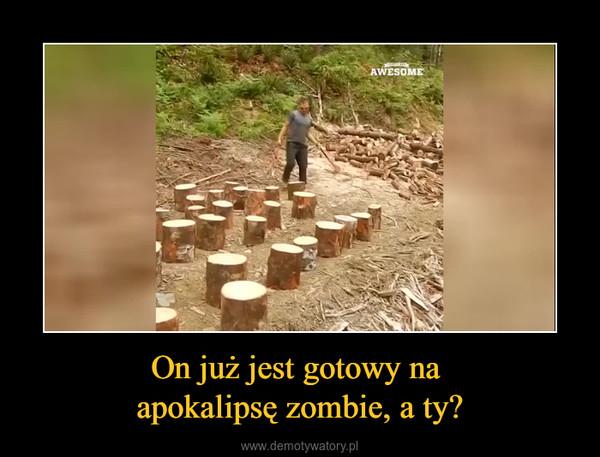 On już jest gotowy na apokalipsę zombie, a ty? –