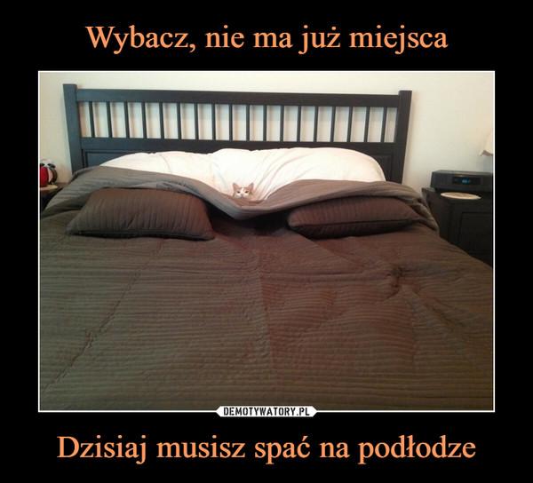 Dzisiaj musisz spać na podłodze –