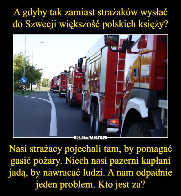 Nasi strażacy pojechali tam, by pomagać gasić pożary. Niech nasi pazerni kapłani jadą, by nawracać ludzi. A nam odpadnie jeden problem. Kto jest za? –