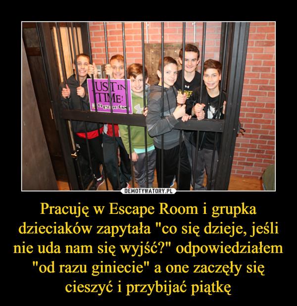 """Pracuję w Escape Room i grupka dzieciaków zapytała """"co się dzieje, jeśli nie uda nam się wyjść?"""" odpowiedziałem """"od razu giniecie"""" a one zaczęły się cieszyć i przybijać piątkę –"""