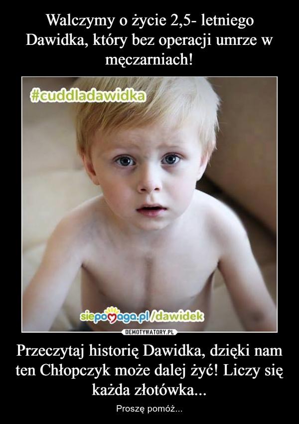 Przeczytaj historię Dawidka, dzięki nam ten Chłopczyk może dalej żyć! Liczy się każda złotówka... – Proszę pomóż...